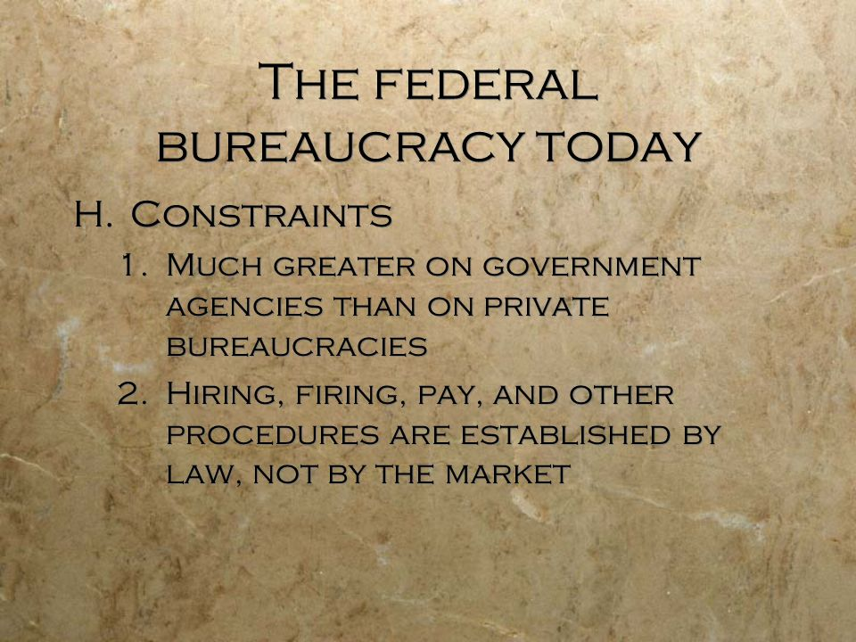 The federal bureaucracy today H.Constraints 1.Much greater on government agencies than on private bureaucracies 2.Hiring, firing, pay, and other proce