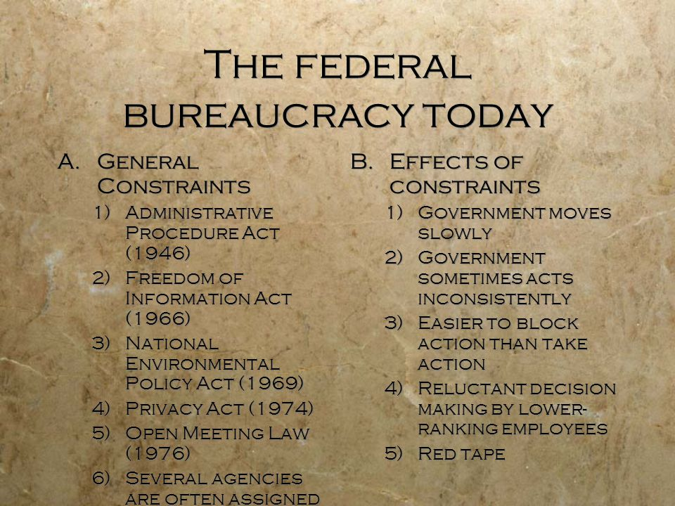 The federal bureaucracy today A.General Constraints 1)Administrative Procedure Act (1946) 2)Freedom of Information Act (1966) 3)National Environmental