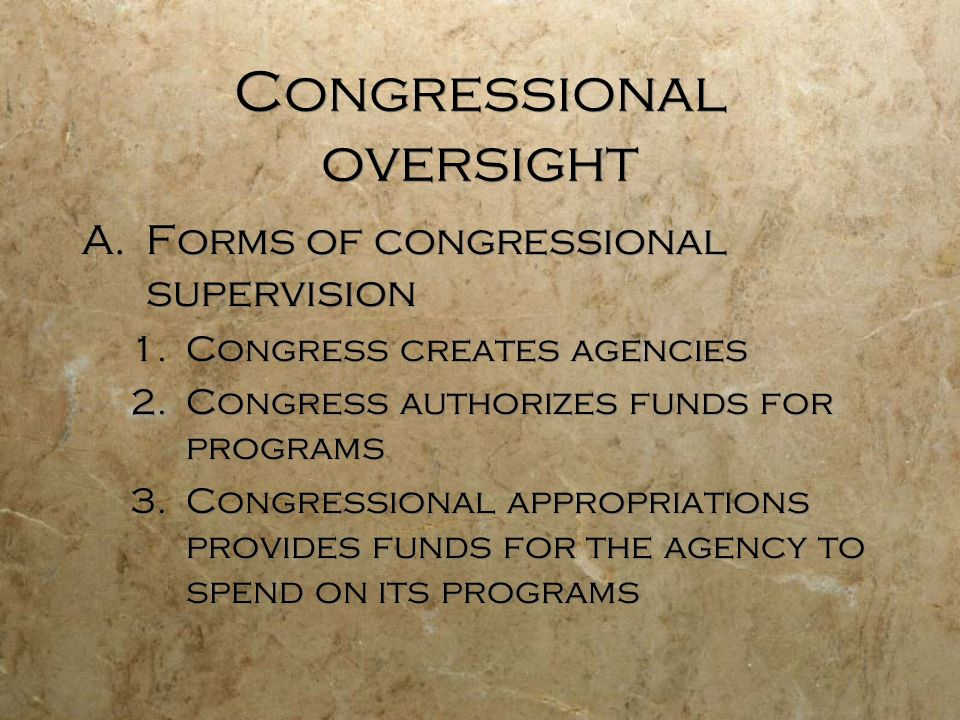 Congressional oversight A.Forms of congressional supervision 1.Congress creates agencies 2.Congress authorizes funds for programs 3.Congressional appr