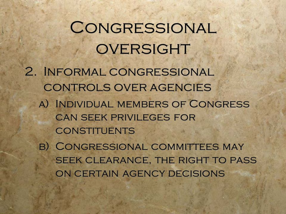 Congressional oversight 2.Informal congressional controls over agencies a)Individual members of Congress can seek privileges for constituents b)Congre