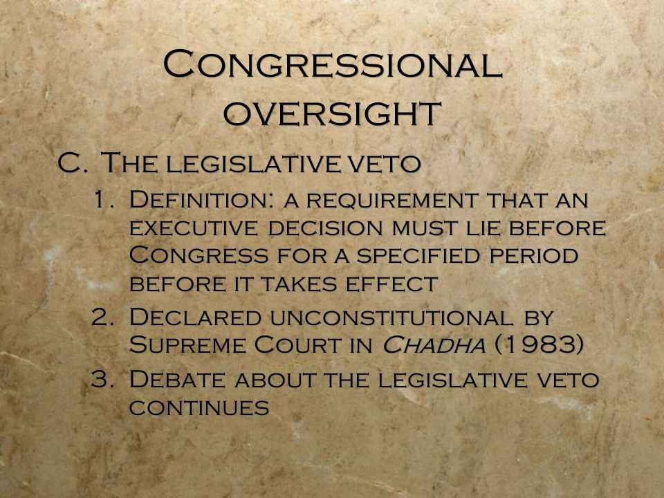 Congressional oversight C.The legislative veto 1.Definition: a requirement that an executive decision must lie before Congress for a specified period