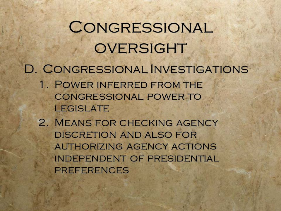 Congressional oversight D.Congressional Investigations 1.Power inferred from the congressional power to legislate 2.Means for checking agency discreti