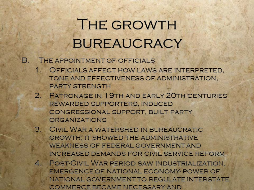 The growth bureaucracy B.The appointment of officials 1.Officials affect how laws are interpreted, tone and effectiveness of administration, party str