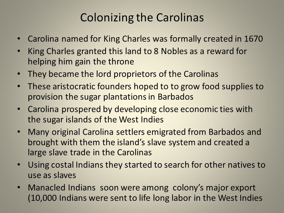 Colonizing the Carolinas Carolina named for King Charles was formally created in 1670 King Charles granted this land to 8 Nobles as a reward for helping him gain the throne They became the lord proprietors of the Carolinas These aristocratic founders hoped to to grow food supplies to provision the sugar plantations in Barbados Carolina prospered by developing close economic ties with the sugar islands of the West Indies Many original Carolina settlers emigrated from Barbados and brought with them the islands slave system and created a large slave trade in the Carolinas Using costal Indians they started to search for other natives to use as slaves Manacled Indians soon were among colonys major export (10,000 Indians were sent to life long labor in the West Indies