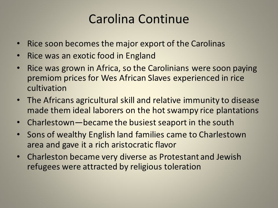 Carolina Continue Rice soon becomes the major export of the Carolinas Rice was an exotic food in England Rice was grown in Africa, so the Carolinians were soon paying premiom prices for Wes African Slaves experienced in rice cultivation The Africans agricultural skill and relative immunity to disease made them ideal laborers on the hot swampy rice plantations Charlestownbecame the busiest seaport in the south Sons of wealthy English land families came to Charlestown area and gave it a rich aristocratic flavor Charleston became very diverse as Protestant and Jewish refugees were attracted by religious toleration