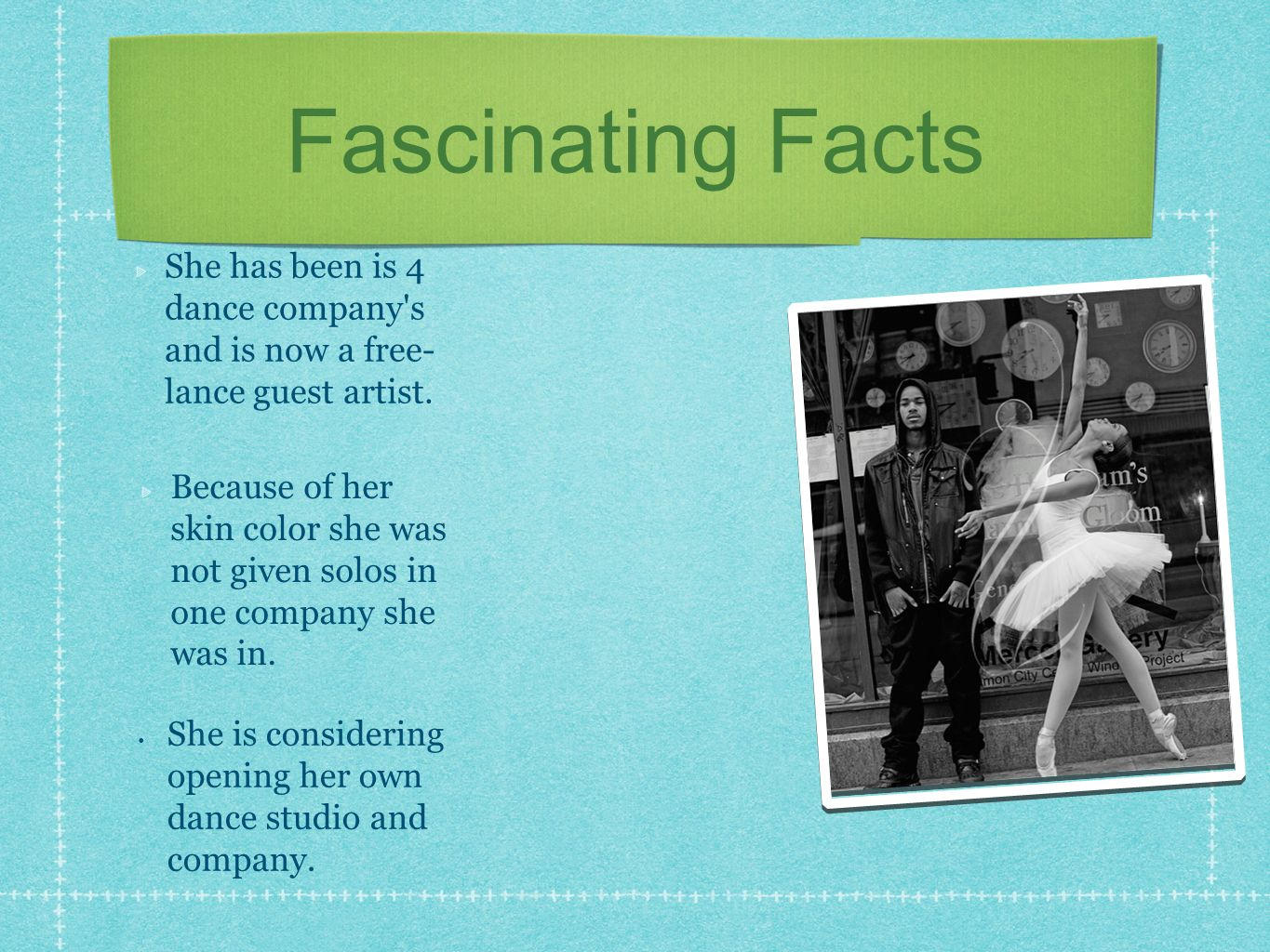 Fascinating Facts Because of her skin color she was not given solos in one company she was in. She has been is 4 dance company's and is now a free- la