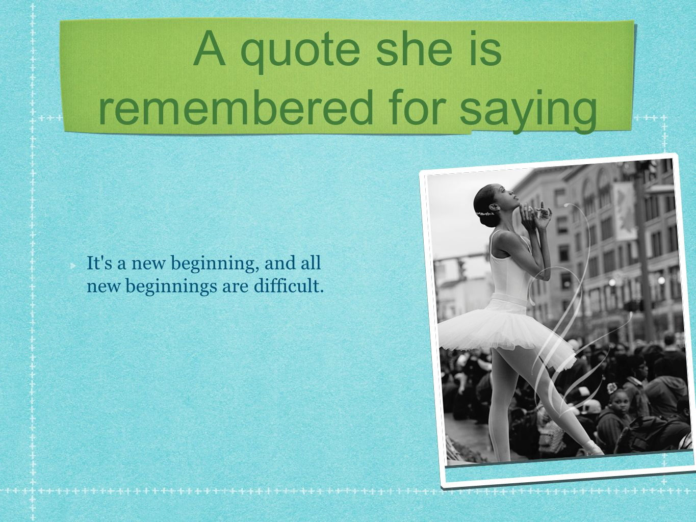 A quote she is remembered for saying It s a new beginning, and all new beginnings are difficult.