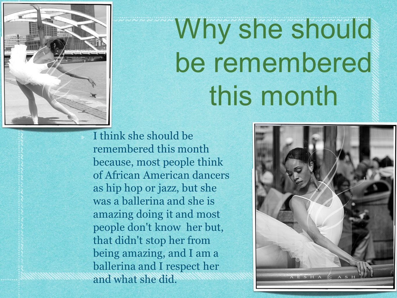 I think she should be remembered this month because, most people think of African American dancers as hip hop or jazz, but she was a ballerina and she is amazing doing it and most people don t know her but, that didn t stop her from being amazing, and I am a ballerina and I respect her and what she did.