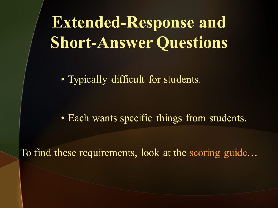 Typically difficult for students. Each wants specific things from students. Extended-Response and Short-Answer Questions To find these requirements, l