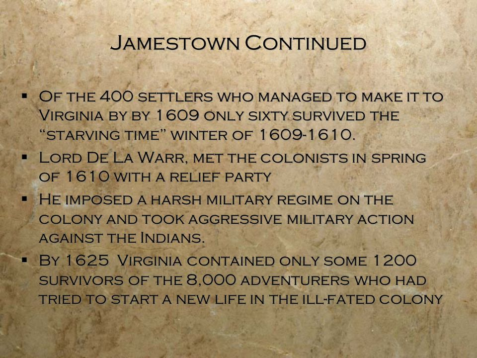 Jamestown Continued Of the 400 settlers who managed to make it to Virginia by by 1609 only sixty survived the starving time winter of 1609-1610. Lord