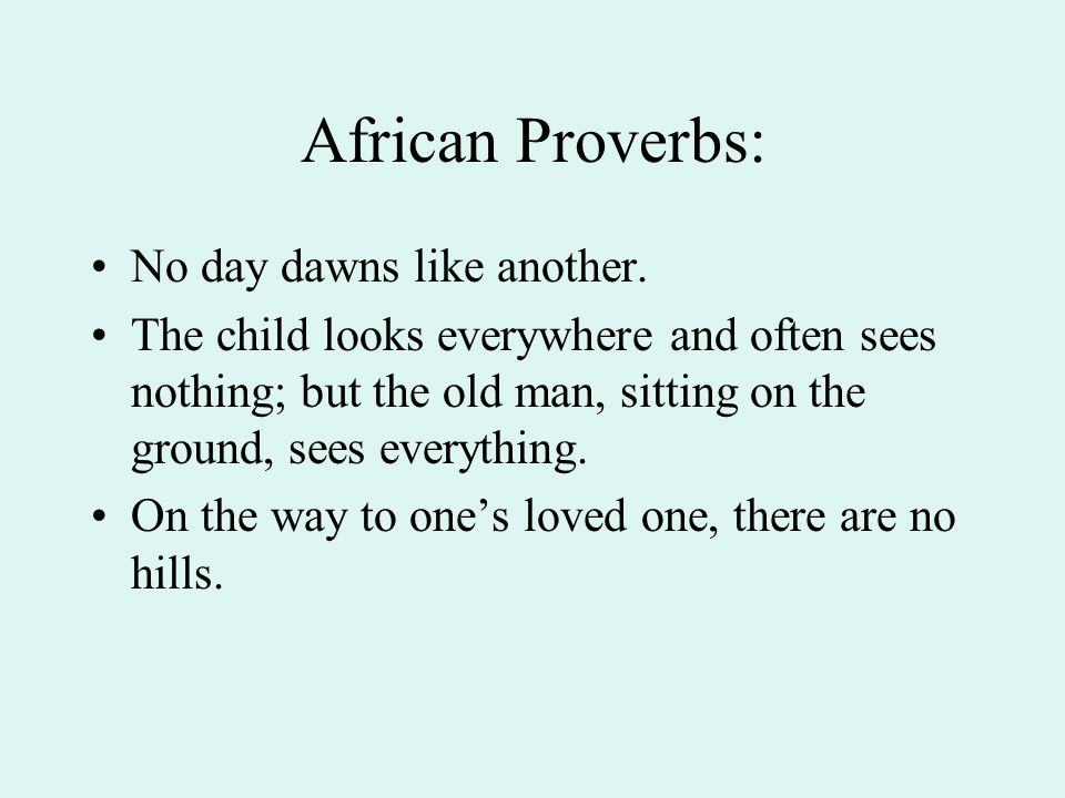 African Proverbs: No day dawns like another. The child looks everywhere and often sees nothing; but the old man, sitting on the ground, sees everythin