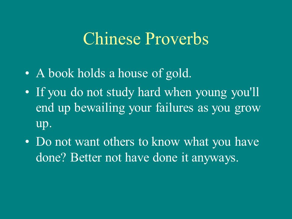 Chinese Proverbs A book holds a house of gold. If you do not study hard when young you'll end up bewailing your failures as you grow up. Do not want o