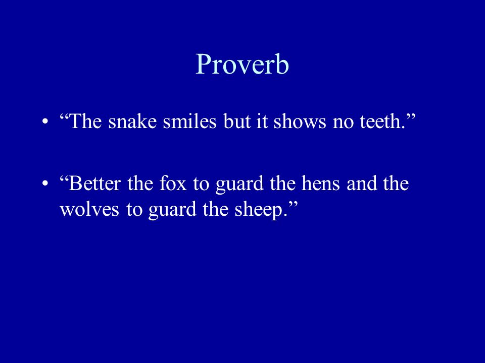 Proverb The snake smiles but it shows no teeth. Better the fox to guard the hens and the wolves to guard the sheep.