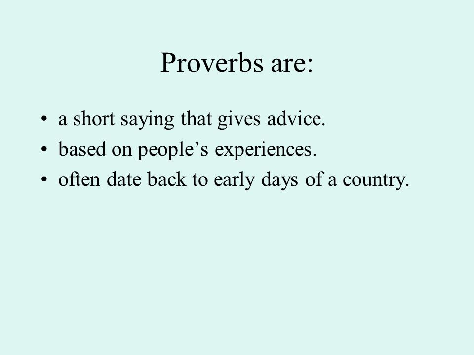 Proverbs are: a short saying that gives advice. based on peoples experiences. often date back to early days of a country.