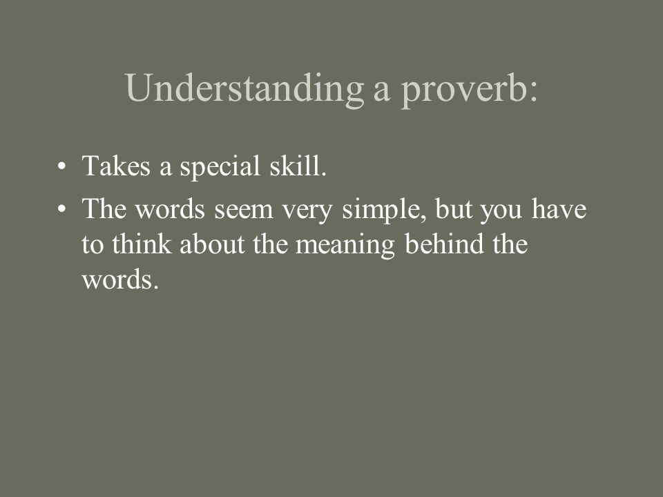 Understanding a proverb: Takes a special skill. The words seem very simple, but you have to think about the meaning behind the words.