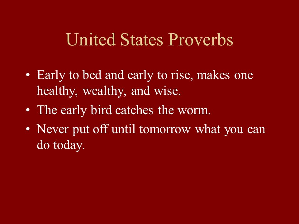 United States Proverbs Early to bed and early to rise, makes one healthy, wealthy, and wise. The early bird catches the worm. Never put off until tomo