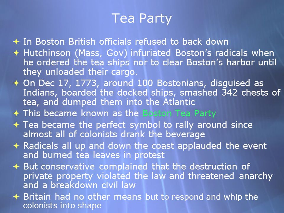 Tea Party In Boston British officials refused to back down Hutchinson (Mass, Gov) infuriated Bostons radicals when he ordered the tea ships nor to clear Bostons harbor until they unloaded their cargo.