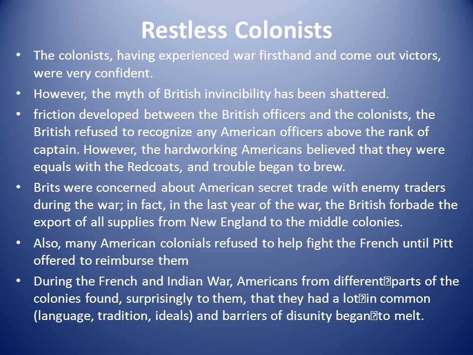 Restless Colonists The colonists, having experienced war firsthand and come out victors, were very confident.