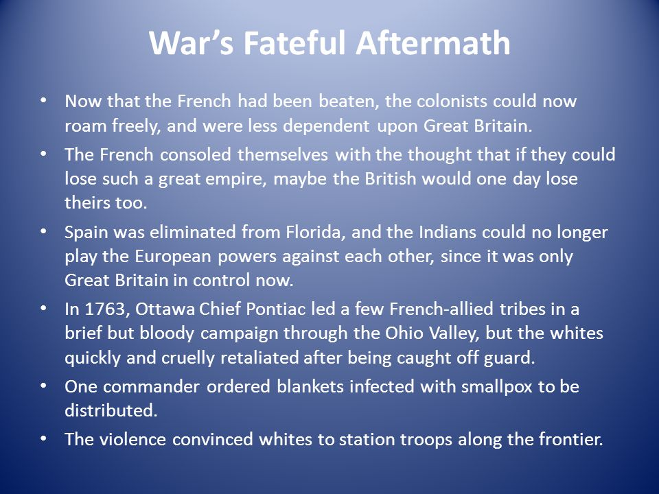 Wars Fateful Aftermath Now that the French had been beaten, the colonists could now roam freely, and were less dependent upon Great Britain. The Frenc