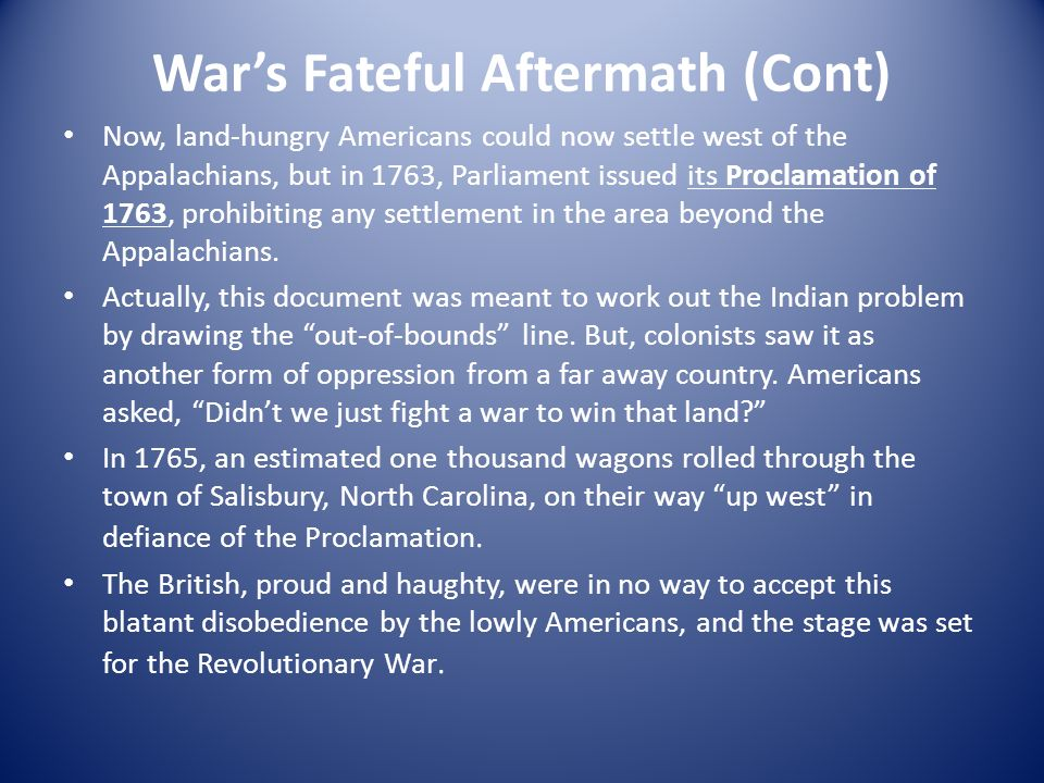 Wars Fateful Aftermath (Cont) Now, land-hungry Americans could now settle west of the Appalachians, but in 1763, Parliament issued its Proclamation of 1763, prohibiting any settlement in the area beyond the Appalachians.