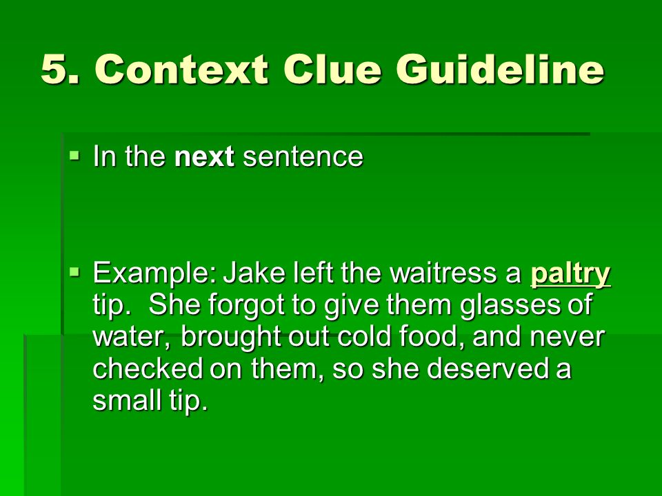 5. Context Clue Guideline In the next sentence In the next sentence Example: Jake left the waitress a paltry tip. She forgot to give them glasses of w