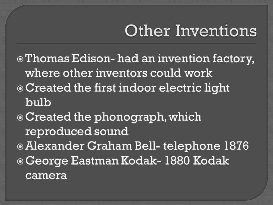 Thomas Edison- had an invention factory, where other inventors could work Created the first indoor electric light bulb Created the phonograph, which r