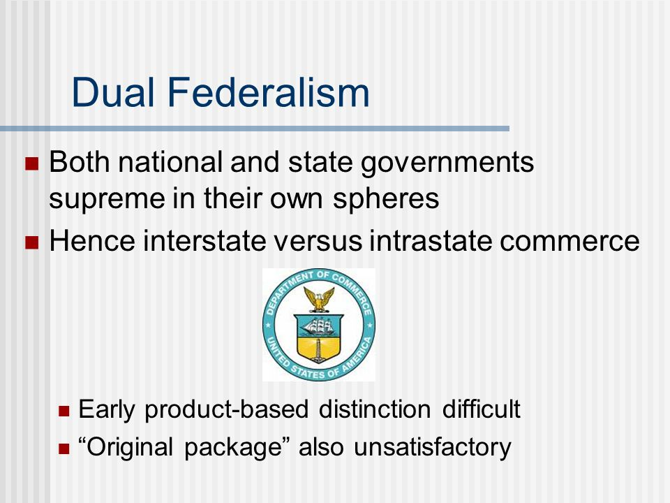 Dual Federalism Both national and state governments supreme in their own spheres Hence interstate versus intrastate commerce Early product-based disti
