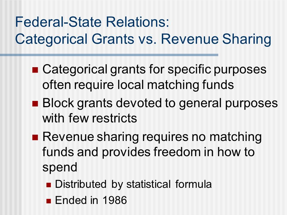 Federal-State Relations: Categorical Grants vs. Revenue Sharing Categorical grants for specific purposes often require local matching funds Block gran