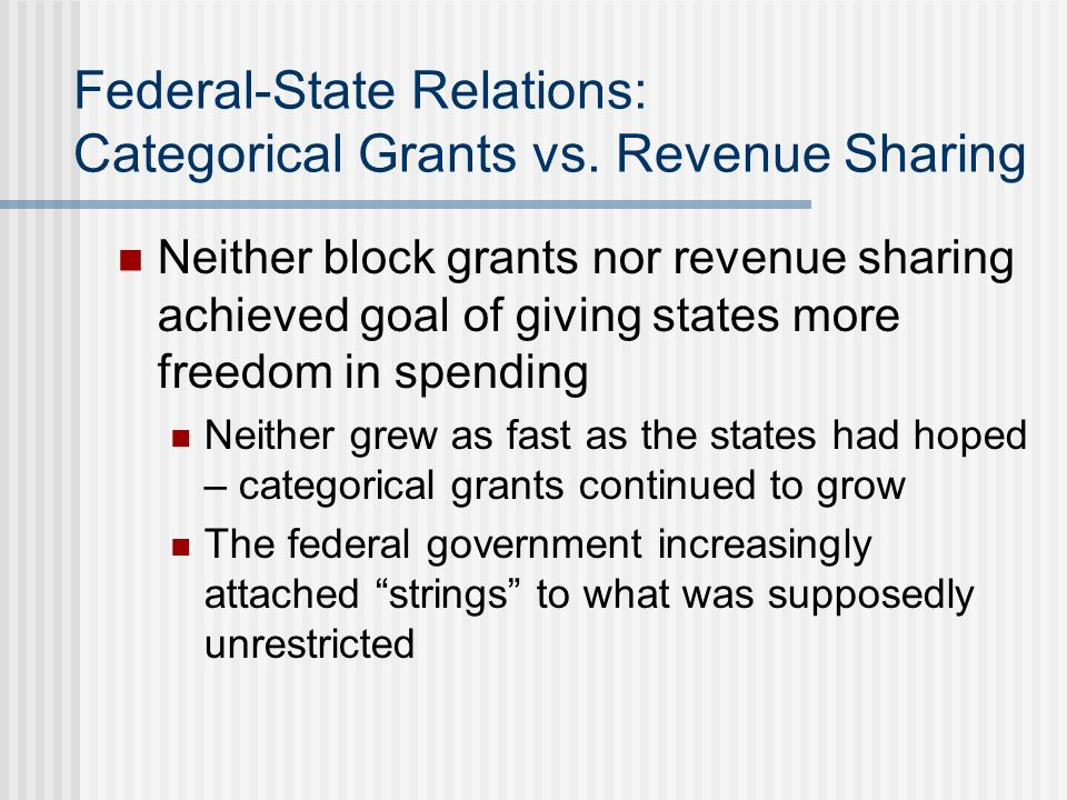 Federal-State Relations: Categorical Grants vs. Revenue Sharing Neither block grants nor revenue sharing achieved goal of giving states more freedom i