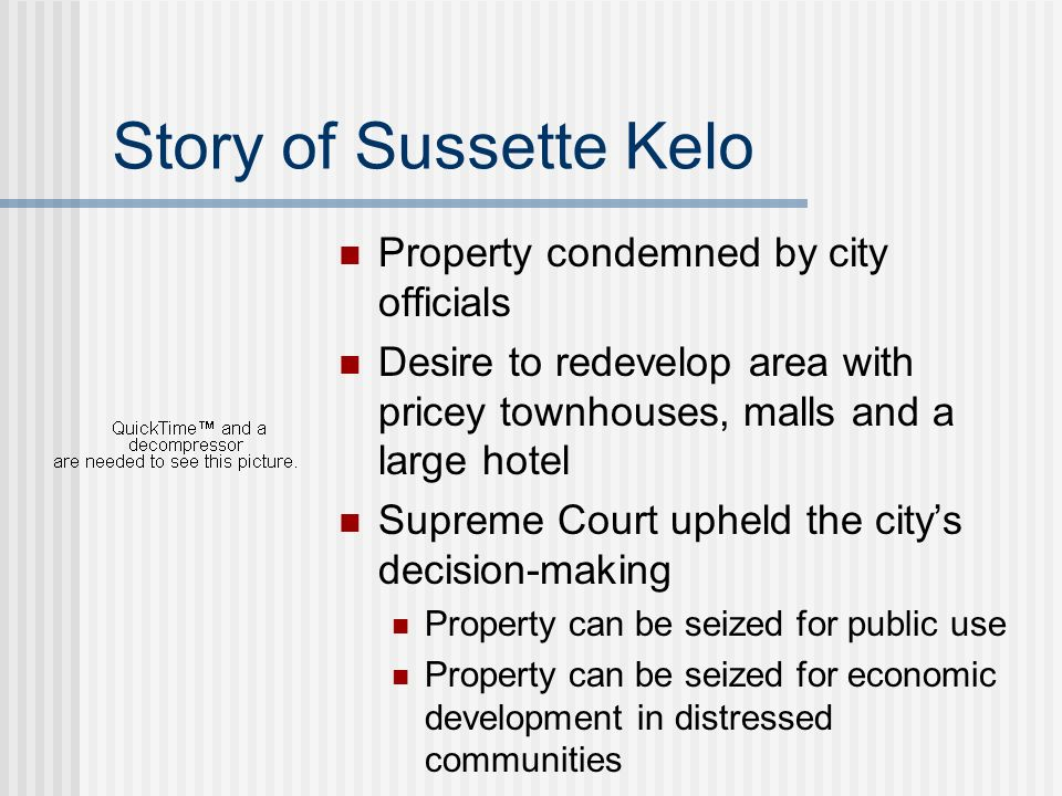 Story of Sussette Kelo Property condemned by city officials Desire to redevelop area with pricey townhouses, malls and a large hotel Supreme Court uph