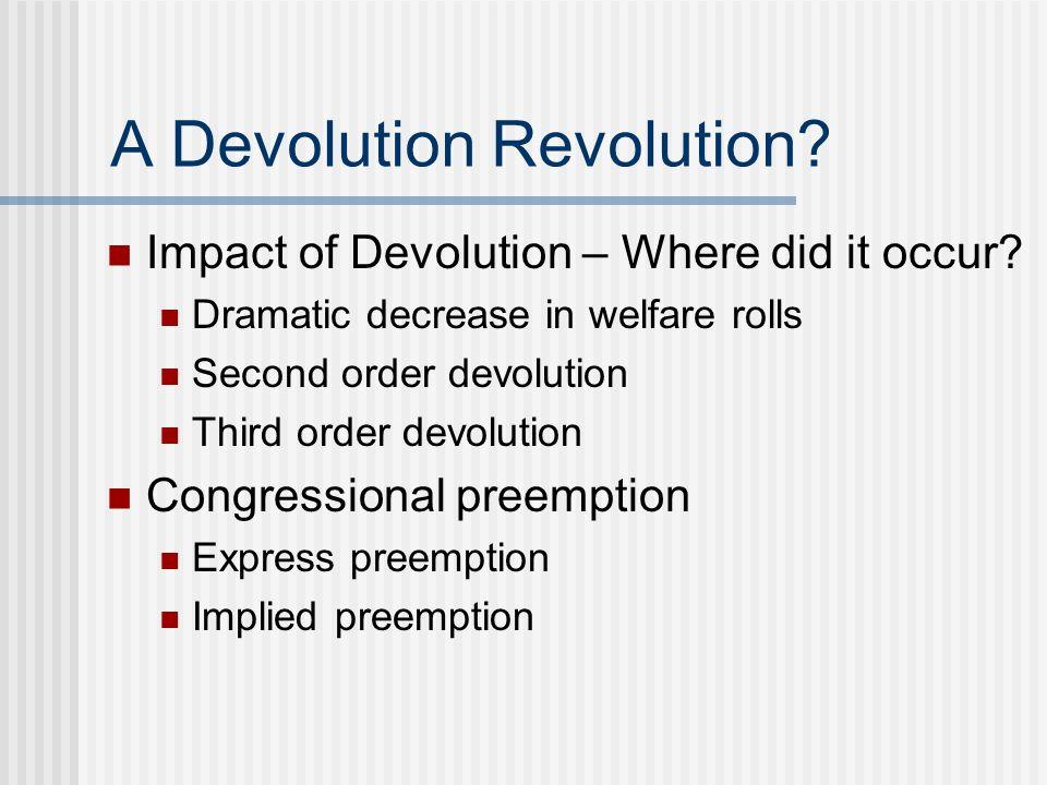 A Devolution Revolution? Impact of Devolution – Where did it occur? Dramatic decrease in welfare rolls Second order devolution Third order devolution