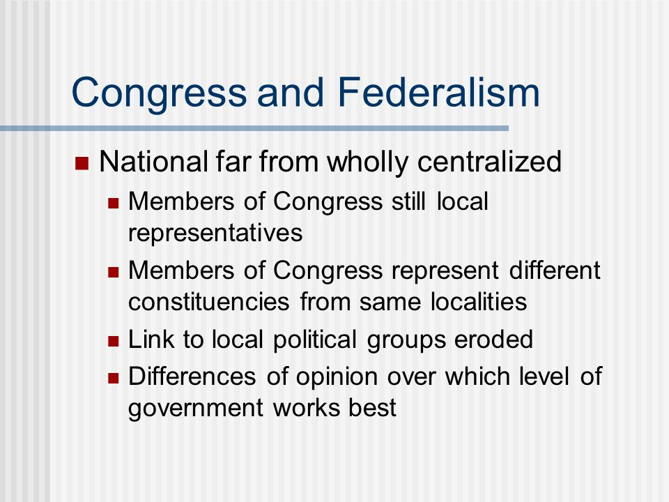 Congress and Federalism National far from wholly centralized Members of Congress still local representatives Members of Congress represent different c