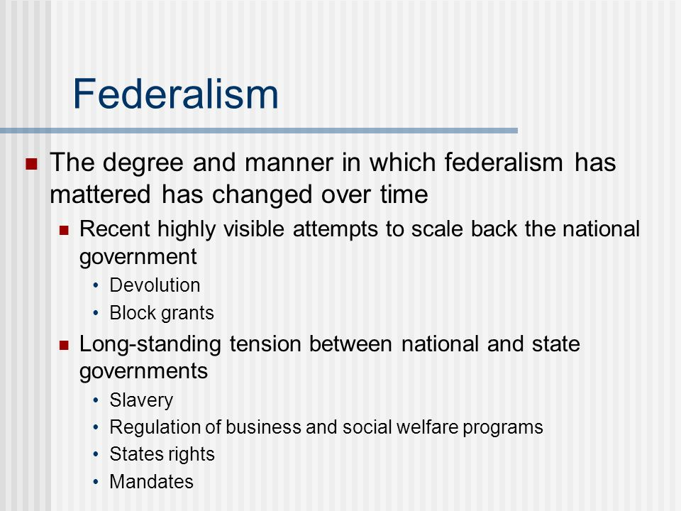 Federalism The degree and manner in which federalism has mattered has changed over time Recent highly visible attempts to scale back the national gove
