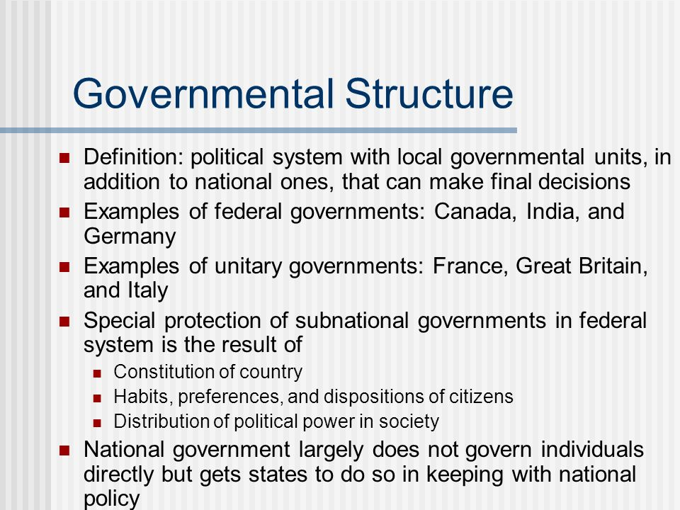 Governmental Structure Definition: political system with local governmental units, in addition to national ones, that can make final decisions Example