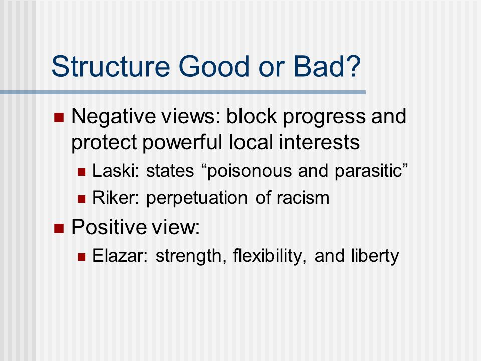 Structure Good or Bad? Negative views: block progress and protect powerful local interests Laski: states poisonous and parasitic Riker: perpetuation o