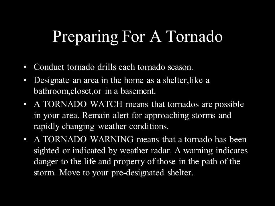 Preparing For A Tornado Conduct tornado drills each tornado season. Designate an area in the home as a shelter,like a bathroom,closet,or in a basement
