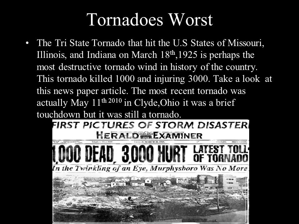 Tornadoes Worst The Tri State Tornado that hit the U.S States of Missouri, Illinois, and Indiana on March 18 th,1925 is perhaps the most destructive t