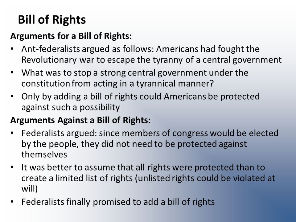 Bill of Rights Arguments for a Bill of Rights: Ant-federalists argued as follows: Americans had fought the Revolutionary war to escape the tyranny of a central government What was to stop a strong central government under the constitution from acting in a tyrannical manner.