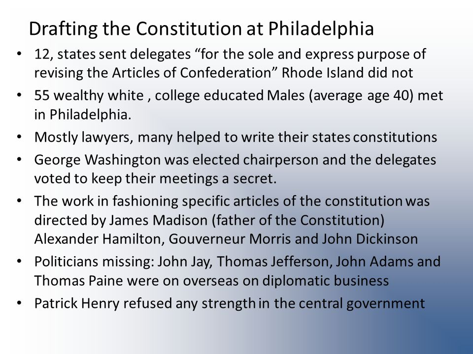 Drafting the Constitution at Philadelphia 12, states sent delegates for the sole and express purpose of revising the Articles of Confederation Rhode Island did not 55 wealthy white, college educated Males (average age 40) met in Philadelphia.