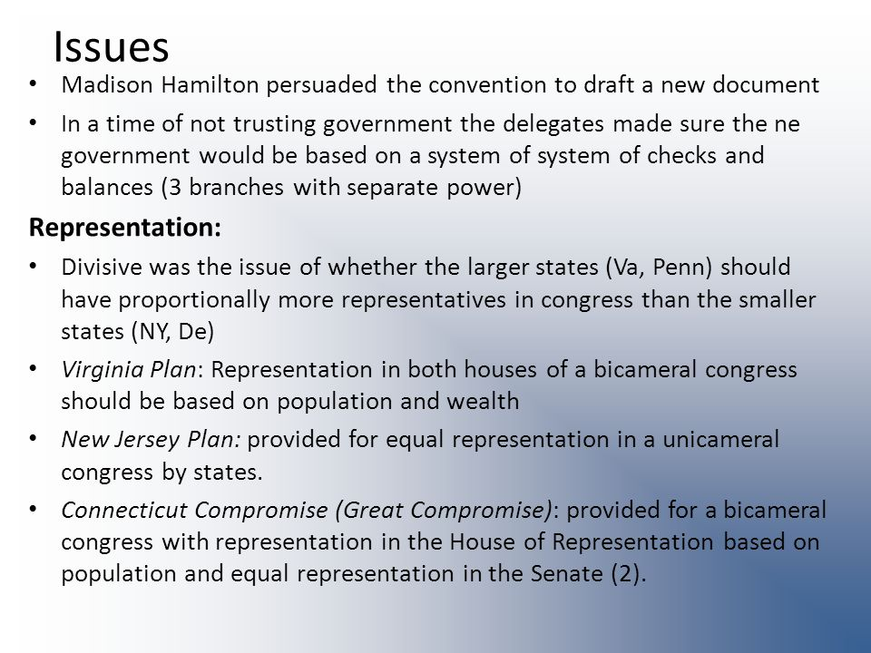 Issues Madison Hamilton persuaded the convention to draft a new document In a time of not trusting government the delegates made sure the ne government would be based on a system of system of checks and balances (3 branches with separate power) Representation: Divisive was the issue of whether the larger states (Va, Penn) should have proportionally more representatives in congress than the smaller states (NY, De) Virginia Plan: Representation in both houses of a bicameral congress should be based on population and wealth New Jersey Plan: provided for equal representation in a unicameral congress by states.
