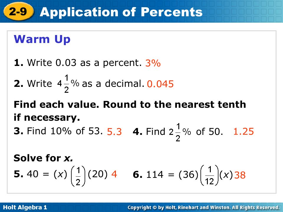 Holt Algebra 1 2-9 Application of Percents Warm Up 1. Write 0.03 as a percent. 2. Write as a decimal. Find each value. Round to the nearest tenth if n