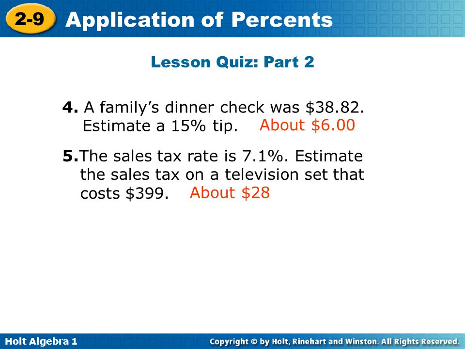 Holt Algebra 1 2-9 Application of Percents Lesson Quiz: Part 2 4. A familys dinner check was $38.82. Estimate a 15% tip. About $6.00 5.The sales tax r