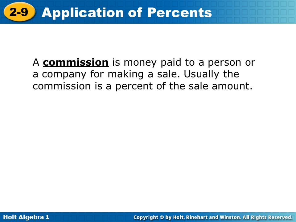 Holt Algebra 1 2-9 Application of Percents A commission is money paid to a person or a company for making a sale. Usually the commission is a percent