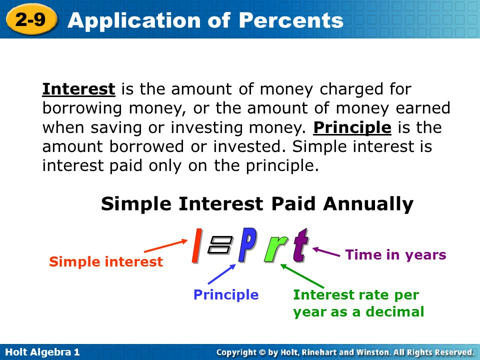 Holt Algebra 1 2-9 Application of Percents Interest is the amount of money charged for borrowing money, or the amount of money earned when saving or i