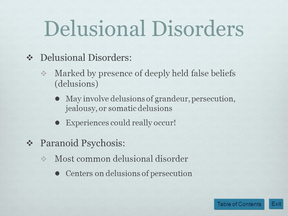 Table of Contents Exit Delusional Disorders Delusional Disorders: Marked by presence of deeply held false beliefs (delusions) May involve delusions of