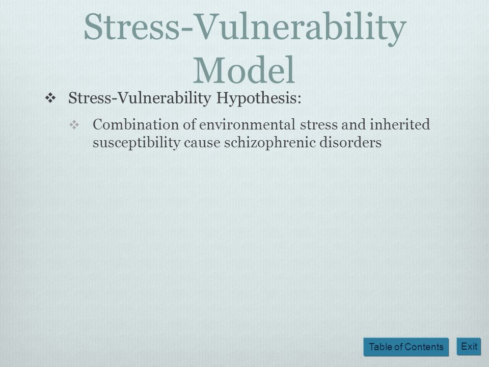 Table of Contents Exit Stress-Vulnerability Model Stress-Vulnerability Hypothesis: Combination of environmental stress and inherited susceptibility ca