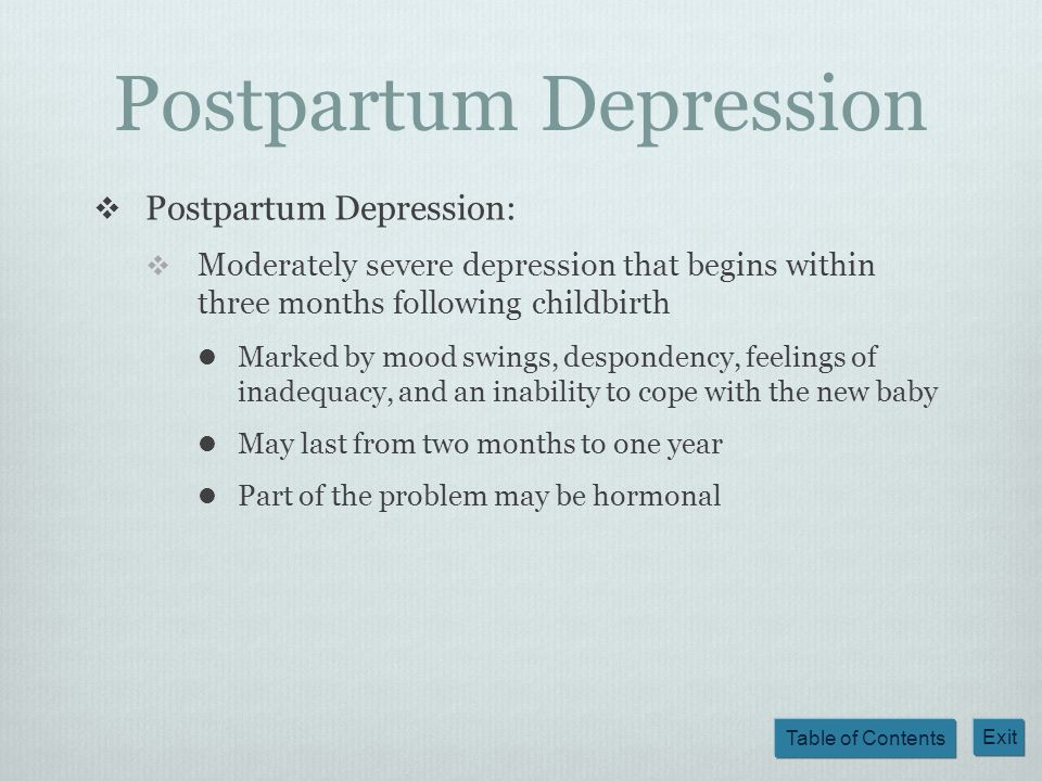 Table of Contents Exit Postpartum Depression Postpartum Depression: Moderately severe depression that begins within three months following childbirth