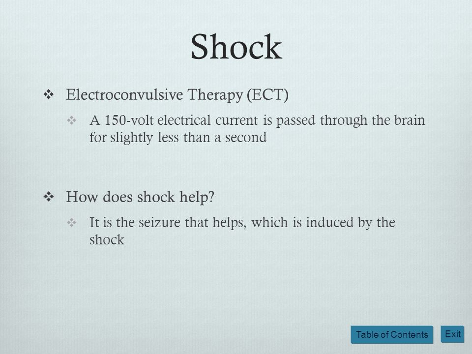 Table of Contents Exit Shock Electroconvulsive Therapy (ECT) A 150-volt electrical current is passed through the brain for slightly less than a second