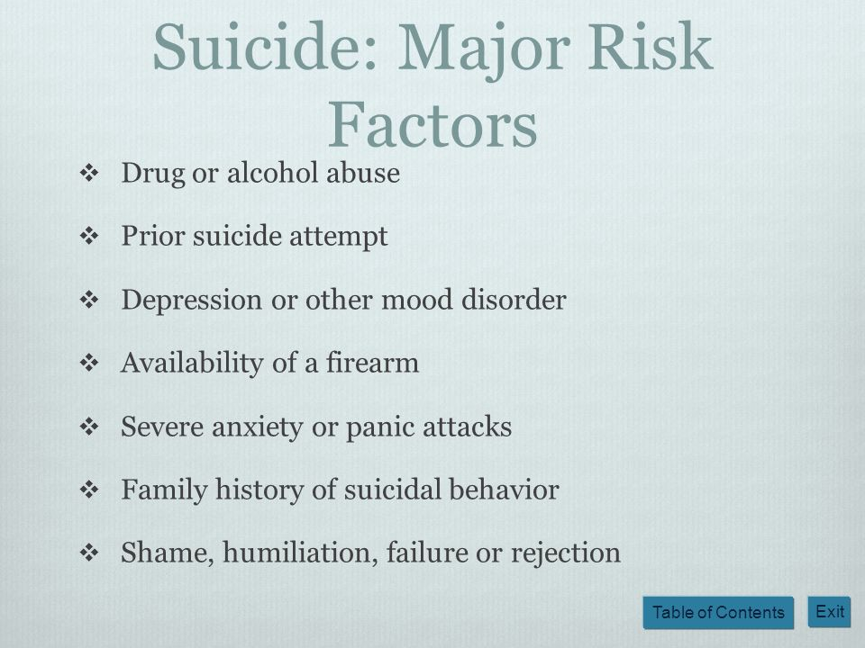 Table of Contents Exit Suicide: Major Risk Factors Drug or alcohol abuse Prior suicide attempt Depression or other mood disorder Availability of a fir