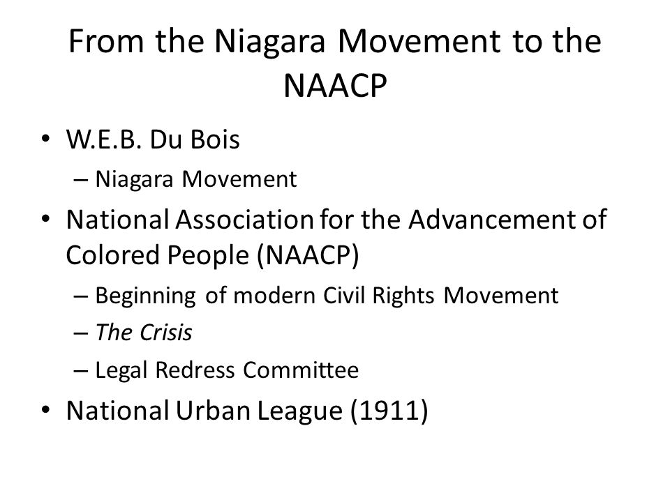 From the Niagara Movement to the NAACP W.E.B. Du Bois – Niagara Movement National Association for the Advancement of Colored People (NAACP) – Beginnin